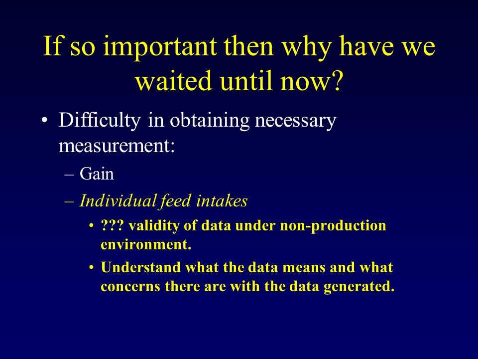 If so important then why have we waited until now? Difficulty in obtaining necessary measurement: –Gain –Individual feed intakes ??? validity of data