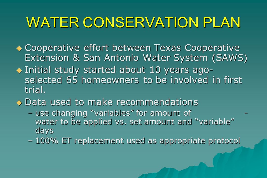 WATER CONSERVATION PLAN Cooperative effort between Texas Cooperative Extension & San Antonio Water System (SAWS) Cooperative effort between Texas Cooperative Extension & San Antonio Water System (SAWS) Initial study started about 10 years ago- selected 65 homeowners to be involved in first trial.