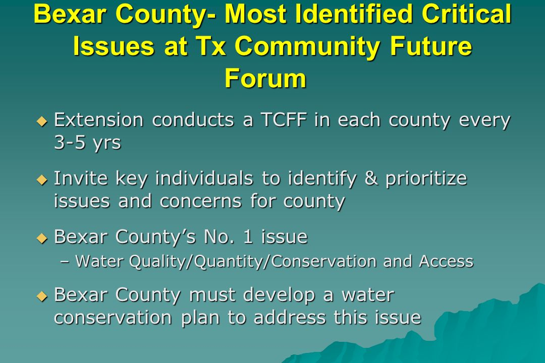 Bexar County- Most Identified Critical Issues at Tx Community Future Forum Extension conducts a TCFF in each county every 3-5 yrs Extension conducts a TCFF in each county every 3-5 yrs Invite key individuals to identify & prioritize issues and concerns for county Invite key individuals to identify & prioritize issues and concerns for county Bexar Countys No.