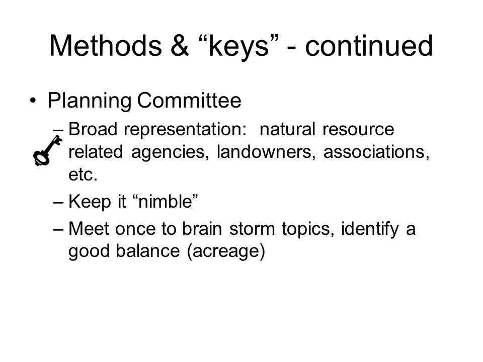 Methods & keys - continued Planning Committee –Broad representation: natural resource related agencies, landowners, associations, etc.