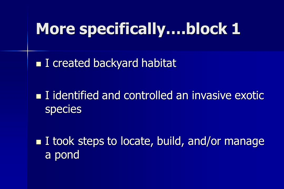 More specifically….block 1 I created backyard habitat I created backyard habitat I identified and controlled an invasive exotic species I identified and controlled an invasive exotic species I took steps to locate, build, and/or manage a pond I took steps to locate, build, and/or manage a pond
