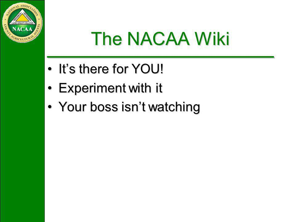 The NACAA Wiki Its there for YOU!Its there for YOU! Experiment with itExperiment with it Your boss isnt watchingYour boss isnt watching