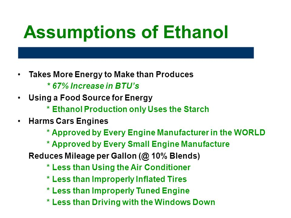 Assumptions of Ethanol Takes More Energy to Make than Produces * 67% Increase in BTUs Using a Food Source for Energy * Ethanol Production only Uses the Starch Harms Cars Engines * Approved by Every Engine Manufacturer in the WORLD * Approved by Every Small Engine Manufacture Reduces Mileage per Gallon 10% Blends) * Less than Using the Air Conditioner * Less than Improperly Inflated Tires * Less than Improperly Tuned Engine * Less than Driving with the Windows Down
