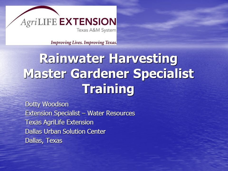 Rainwater Harvesting Master Gardener Specialist Training Dotty Woodson Extension Specialist – Water Resources Texas AgriLife Extension Dallas Urban So