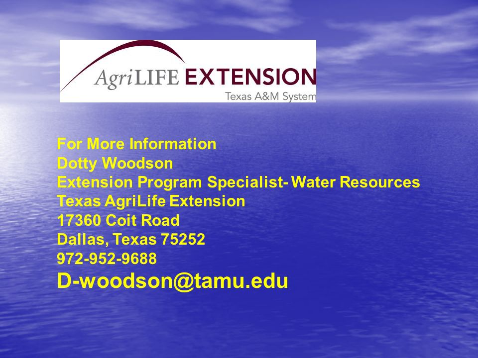 For More Information Dotty Woodson Extension Program Specialist- Water Resources Texas AgriLife Extension 17360 Coit Road Dallas, Texas 75252 972-952-