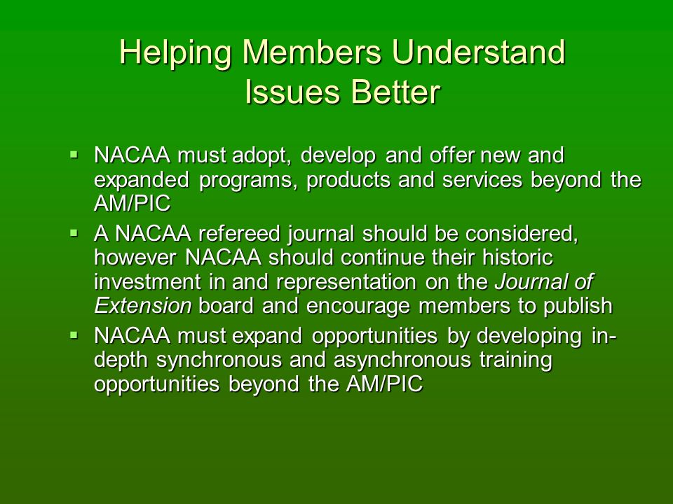 Helping Members Understand Issues Better NACAA must adopt, develop and offer new and expanded programs, products and services beyond the AM/PIC NACAA must adopt, develop and offer new and expanded programs, products and services beyond the AM/PIC A NACAA refereed journal should be considered, however NACAA should continue their historic investment in and representation on the Journal of Extension board and encourage members to publish A NACAA refereed journal should be considered, however NACAA should continue their historic investment in and representation on the Journal of Extension board and encourage members to publish NACAA must expand opportunities by developing in- depth synchronous and asynchronous training opportunities beyond the AM/PIC NACAA must expand opportunities by developing in- depth synchronous and asynchronous training opportunities beyond the AM/PIC