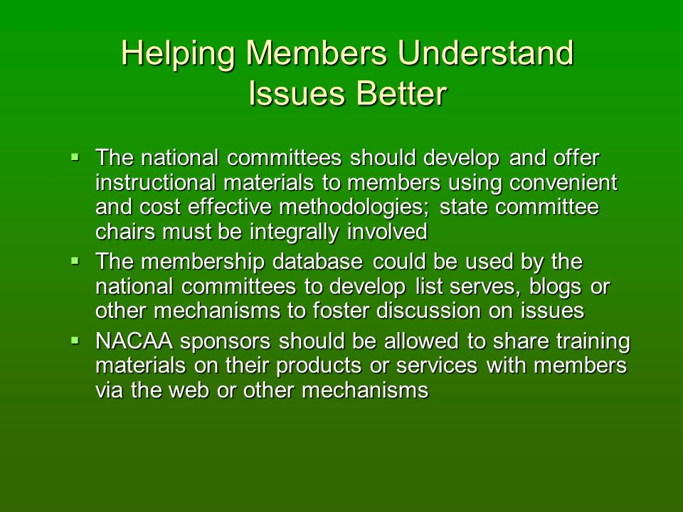 Helping Members Understand Issues Better The national committees should develop and offer instructional materials to members using convenient and cost effective methodologies; state committee chairs must be integrally involved The national committees should develop and offer instructional materials to members using convenient and cost effective methodologies; state committee chairs must be integrally involved The membership database could be used by the national committees to develop list serves, blogs or other mechanisms to foster discussion on issues The membership database could be used by the national committees to develop list serves, blogs or other mechanisms to foster discussion on issues NACAA sponsors should be allowed to share training materials on their products or services with members via the web or other mechanisms NACAA sponsors should be allowed to share training materials on their products or services with members via the web or other mechanisms