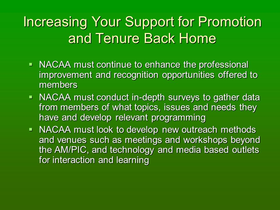 Increasing Your Support for Promotion and Tenure Back Home NACAA must continue to enhance the professional improvement and recognition opportunities offered to members NACAA must continue to enhance the professional improvement and recognition opportunities offered to members NACAA must conduct in-depth surveys to gather data from members of what topics, issues and needs they have and develop relevant programming NACAA must conduct in-depth surveys to gather data from members of what topics, issues and needs they have and develop relevant programming NACAA must look to develop new outreach methods and venues such as meetings and workshops beyond the AM/PIC, and technology and media based outlets for interaction and learning NACAA must look to develop new outreach methods and venues such as meetings and workshops beyond the AM/PIC, and technology and media based outlets for interaction and learning