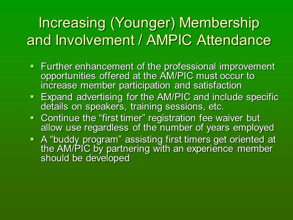 Increasing (Younger) Membership and Involvement / AMPIC Attendance Further enhancement of the professional improvement opportunities offered at the AM/PIC must occur to increase member participation and satisfaction Further enhancement of the professional improvement opportunities offered at the AM/PIC must occur to increase member participation and satisfaction Expand advertising for the AM/PIC and include specific details on speakers, training sessions, etc.