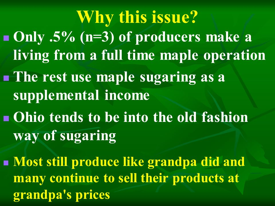 Potential Income Increases Ohio averages 100,000 gallons of syrup per year If crop was just sold as Quarts only Marketing Method $/UnitValue/G allon Total Annual Crop Value Traditional$6.75$27.00$2.7 million Proposed$11.90$47.60$4.76 million