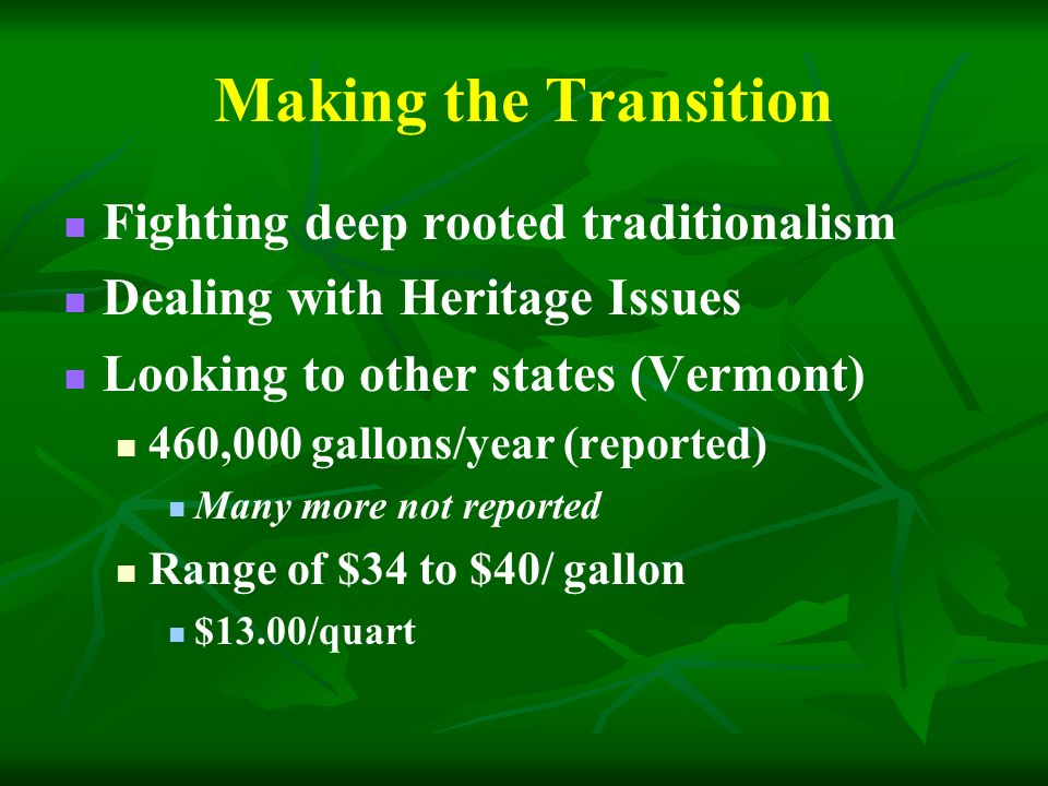 Making the Transition Fighting deep rooted traditionalism Dealing with Heritage Issues Looking to other states (Vermont) 460,000 gallons/year (reported) Many more not reported Range of $34 to $40/ gallon $13.00/quart