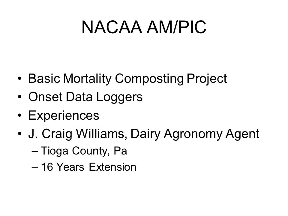 NACAA AM/PIC Basic Mortality Composting Project Onset Data Loggers Experiences J. Craig Williams, Dairy Agronomy Agent –Tioga County, Pa –16 Years Ext