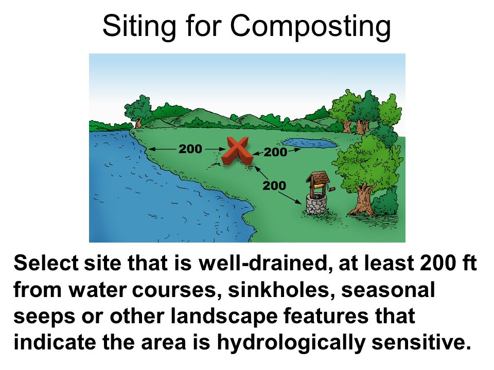 Siting for Composting Select site that is well-drained, at least 200 ft from water courses, sinkholes, seasonal seeps or other landscape features that