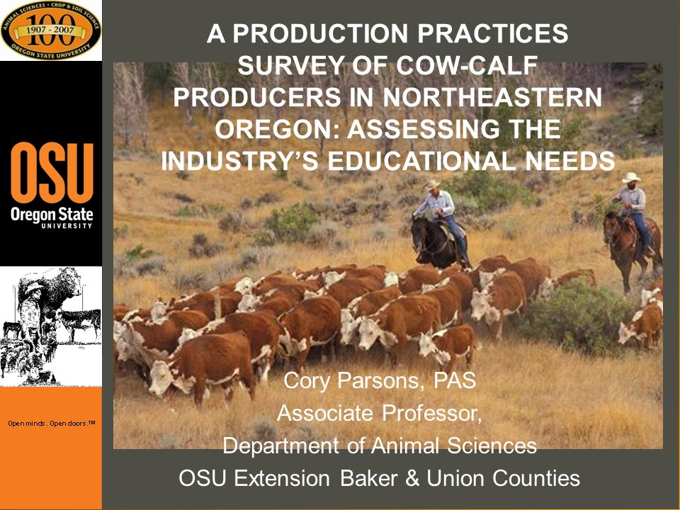 A PRODUCTION PRACTICES SURVEY OF COW-CALF PRODUCERS IN NORTHEASTERN OREGON: ASSESSING THE INDUSTRYS EDUCATIONAL NEEDS Cory Parsons, PAS Associate Professor, Department of Animal Sciences OSU Extension Baker & Union Counties