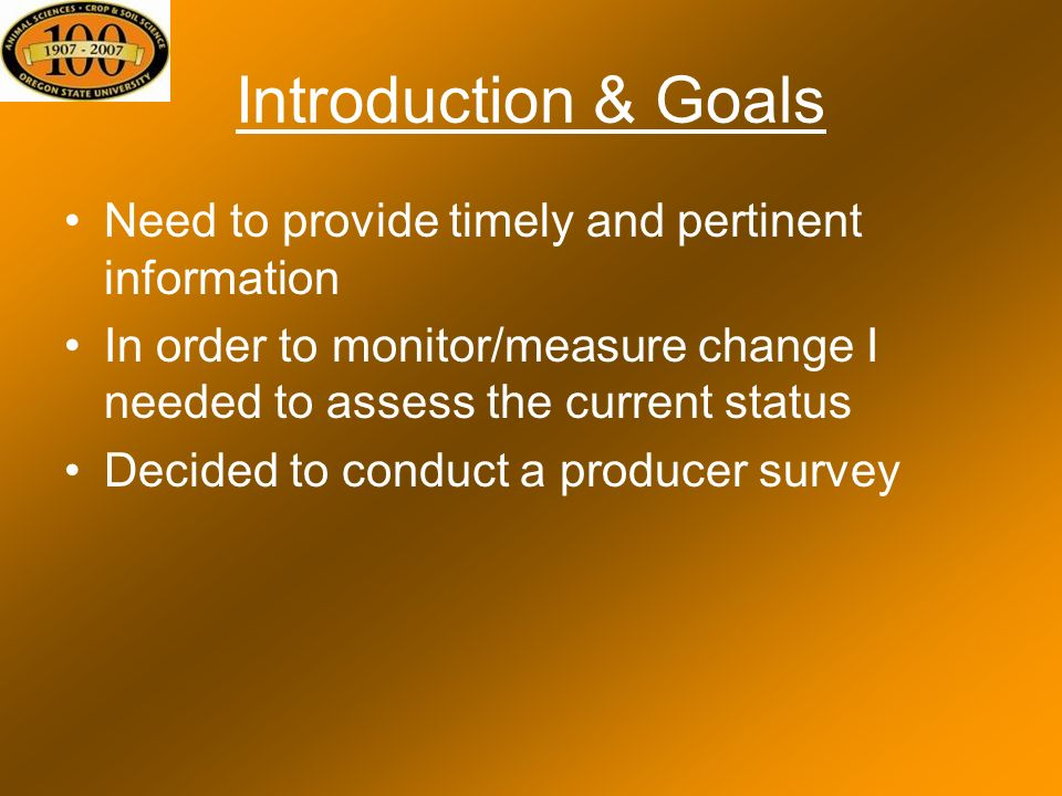 Introduction & Goals Need to provide timely and pertinent information In order to monitor/measure change I needed to assess the current status Decided to conduct a producer survey