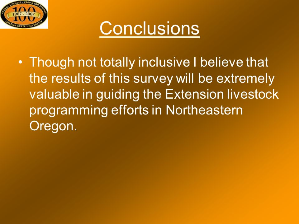 Conclusions Though not totally inclusive I believe that the results of this survey will be extremely valuable in guiding the Extension livestock programming efforts in Northeastern Oregon.