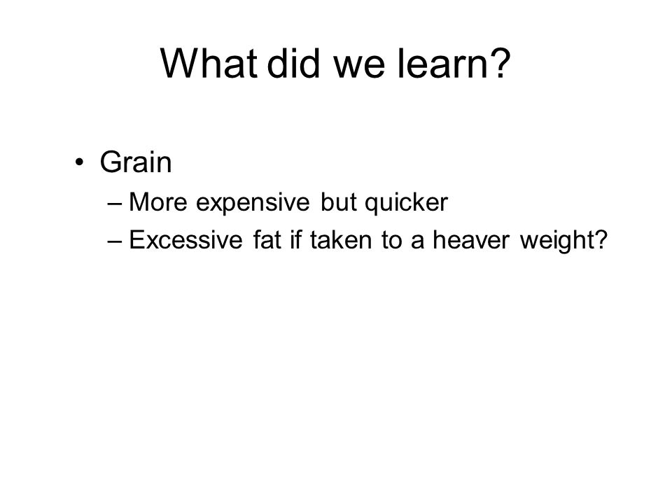 What did we learn Grain –More expensive but quicker –Excessive fat if taken to a heaver weight