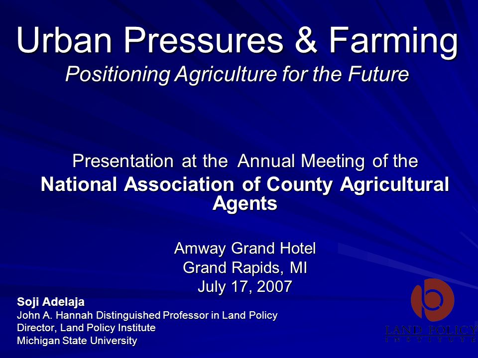 Urban Pressures & Farming Positioning Agriculture for the Future Soji Adelaja John A. Hannah Distinguished Professor in Land Policy Director, Land Pol