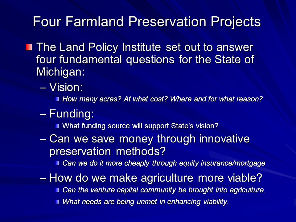 The Land Policy Institute set out to answer four fundamental questions for the State of Michigan: –Vision: How many acres? At what cost? Where and for