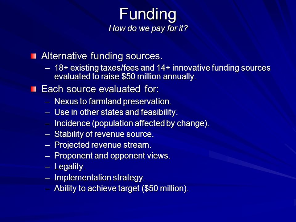 Funding How do we pay for it? Alternative funding sources. –18+ existing taxes/fees and 14+ innovative funding sources evaluated to raise $50 million