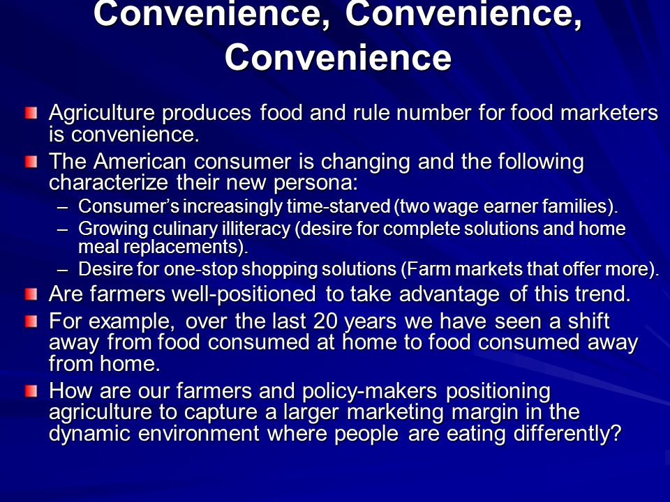 Convenience, Convenience, Convenience Agriculture produces food and rule number for food marketers is convenience. The American consumer is changing a