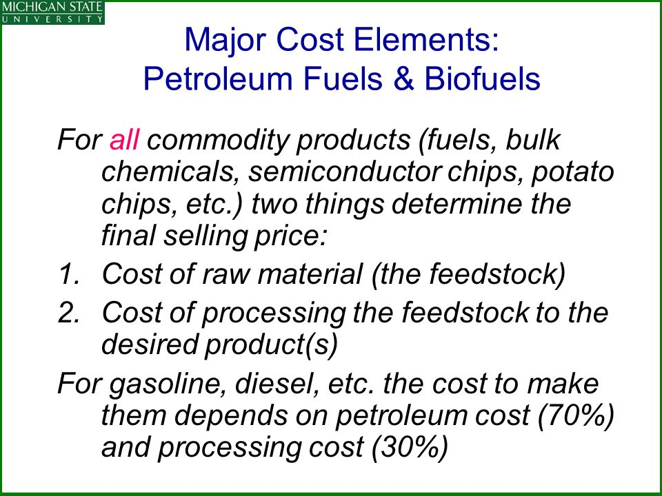 Major Cost Elements: Petroleum Fuels & Biofuels For all commodity products (fuels, bulk chemicals, semiconductor chips, potato chips, etc.) two things