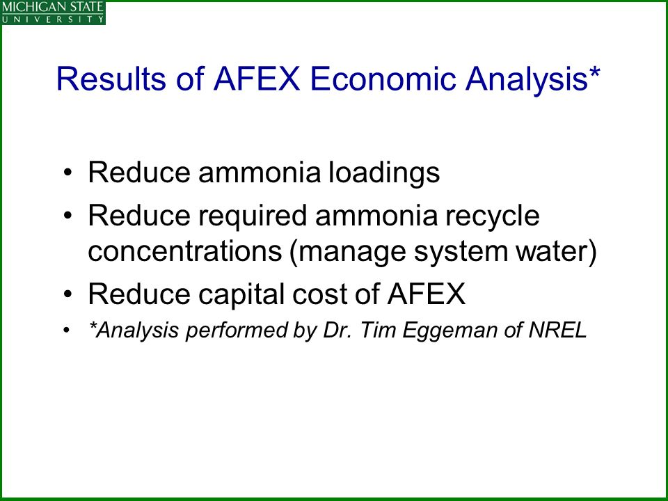 Results of AFEX Economic Analysis* Reduce ammonia loadings Reduce required ammonia recycle concentrations (manage system water) Reduce capital cost of AFEX *Analysis performed by Dr.