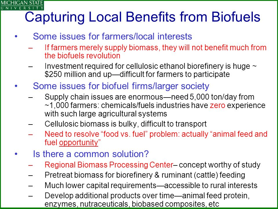 Capturing Local Benefits from Biofuels Some issues for farmers/local interests –If farmers merely supply biomass, they will not benefit much from the biofuels revolution –Investment required for cellulosic ethanol biorefinery is huge ~ $250 million and updifficult for farmers to participate Some issues for biofuel firms/larger society –Supply chain issues are enormousneed 5,000 ton/day from ~1,000 farmers: chemicals/fuels industries have zero experience with such large agricultural systems –Cellulosic biomass is bulky, difficult to transport –Need to resolve food vs.