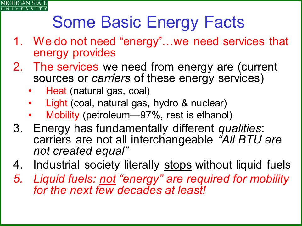 Some Basic Energy Facts 1.We do not need energy…we need services that energy provides 2.The services we need from energy are (current sources or carriers of these energy services) Heat (natural gas, coal) Light (coal, natural gas, hydro & nuclear) Mobility (petroleum97%, rest is ethanol) 3.Energy has fundamentally different qualities: carriers are not all interchangeable All BTU are not created equal 4.Industrial society literally stops without liquid fuels 5.Liquid fuels: not energy are required for mobility for the next few decades at least!