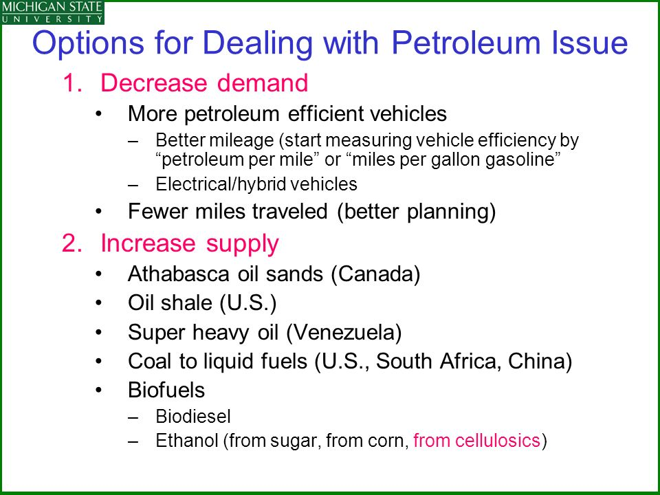 Options for Dealing with Petroleum Issue 1.Decrease demand More petroleum efficient vehicles –Better mileage (start measuring vehicle efficiency by petroleum per mile or miles per gallon gasoline –Electrical/hybrid vehicles Fewer miles traveled (better planning) 2.Increase supply Athabasca oil sands (Canada) Oil shale (U.S.) Super heavy oil (Venezuela) Coal to liquid fuels (U.S., South Africa, China) Biofuels –Biodiesel –Ethanol (from sugar, from corn, from cellulosics)
