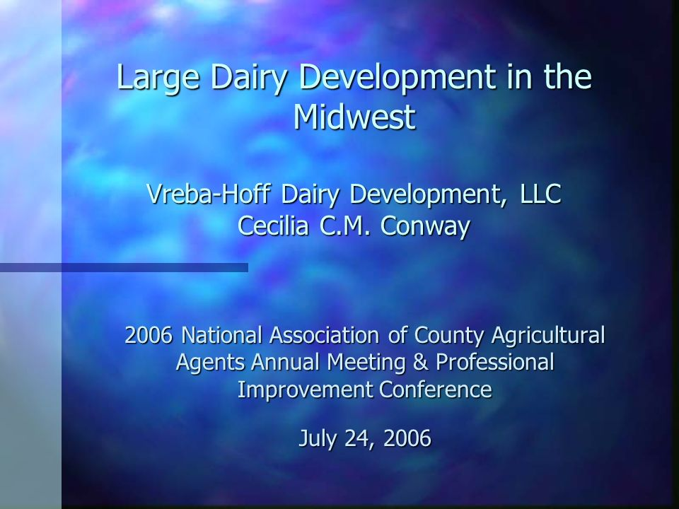 Large Dairy Development in the Midwest Vreba-Hoff Dairy Development, LLC Cecilia C.M. Conway 2006 National Association of County Agricultural Agents A