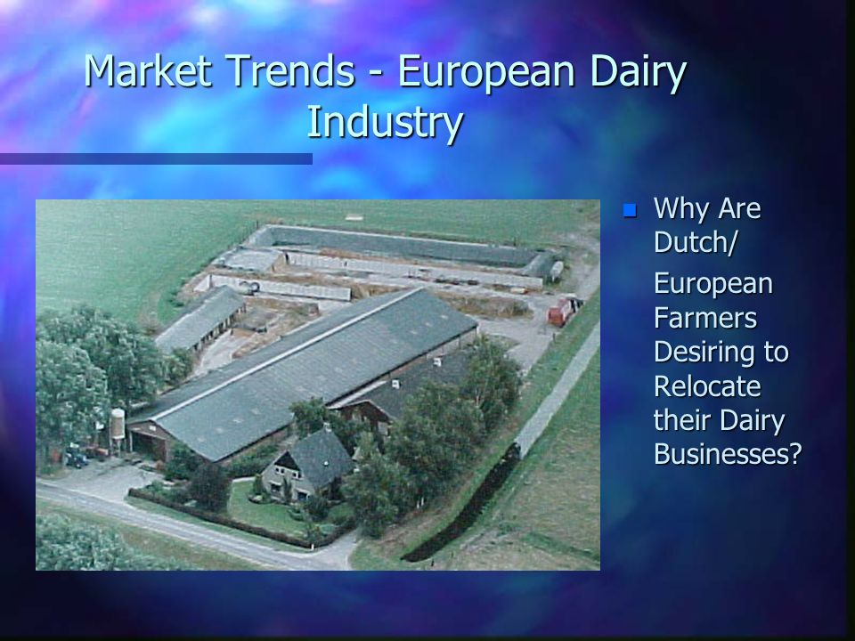 Market Trends - European Dairy Industry n Why Are Dutch/ European Farmers Desiring to Relocate their Dairy Businesses?