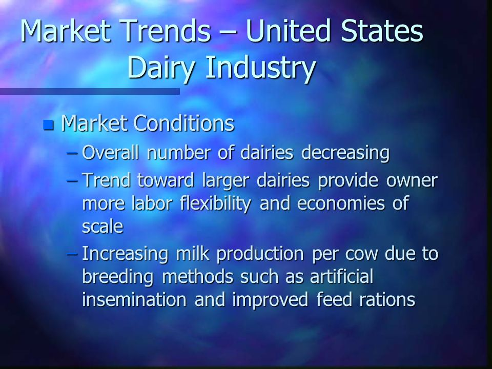 Market Trends – United States Dairy Industry n Market Conditions –Overall number of dairies decreasing –Trend toward larger dairies provide owner more