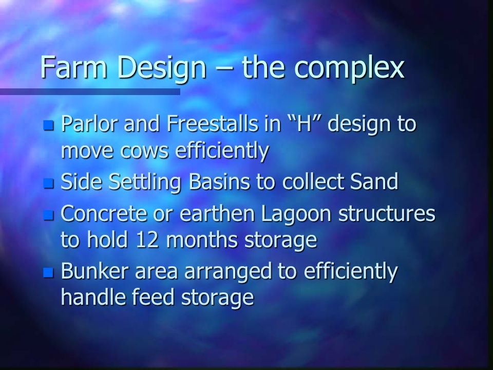 Farm Design – the complex n Parlor and Freestalls in H design to move cows efficiently n Side Settling Basins to collect Sand n Concrete or earthen La