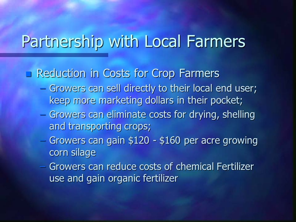 Partnership with Local Farmers n Reduction in Costs for Crop Farmers –Growers can sell directly to their local end user; keep more marketing dollars i