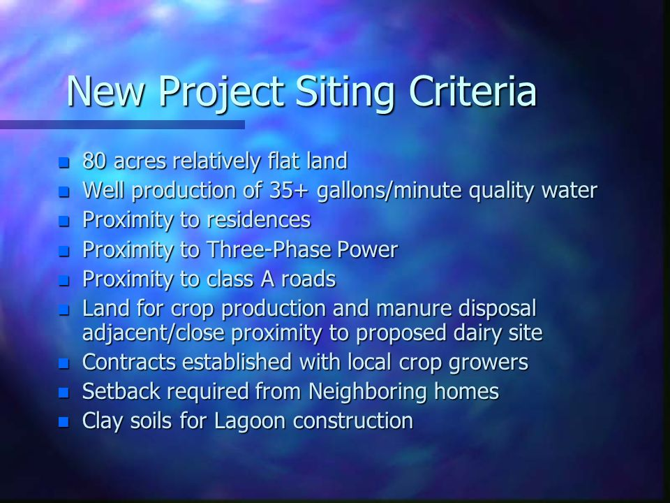 New Project Siting Criteria n 80 acres relatively flat land n Well production of 35+ gallons/minute quality water n Proximity to residences n Proximit