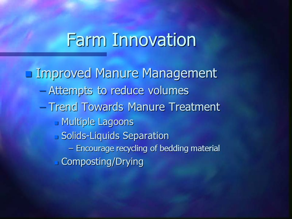 Farm Innovation n Improved Manure Management –Attempts to reduce volumes –Trend Towards Manure Treatment n Multiple Lagoons n Solids-Liquids Separatio