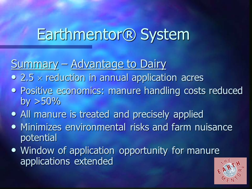 Earthmentor® System Summary – Advantage to Dairy 2.5 reduction in annual application acres 2.5 reduction in annual application acres Positive economic