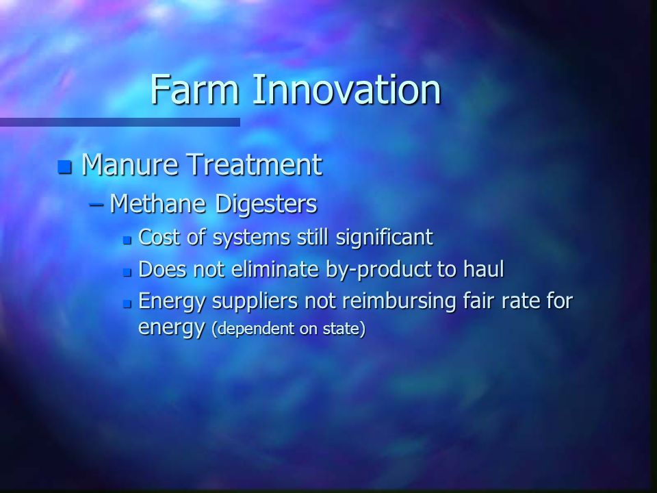 Farm Innovation n Manure Treatment –Methane Digesters n Cost of systems still significant n Does not eliminate by-product to haul n Energy suppliers n