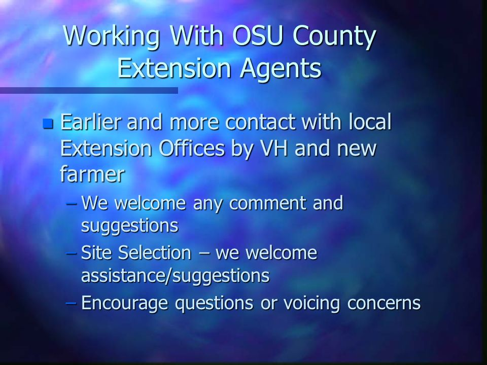 Working With OSU County Extension Agents n Earlier and more contact with local Extension Offices by VH and new farmer –We welcome any comment and sugg