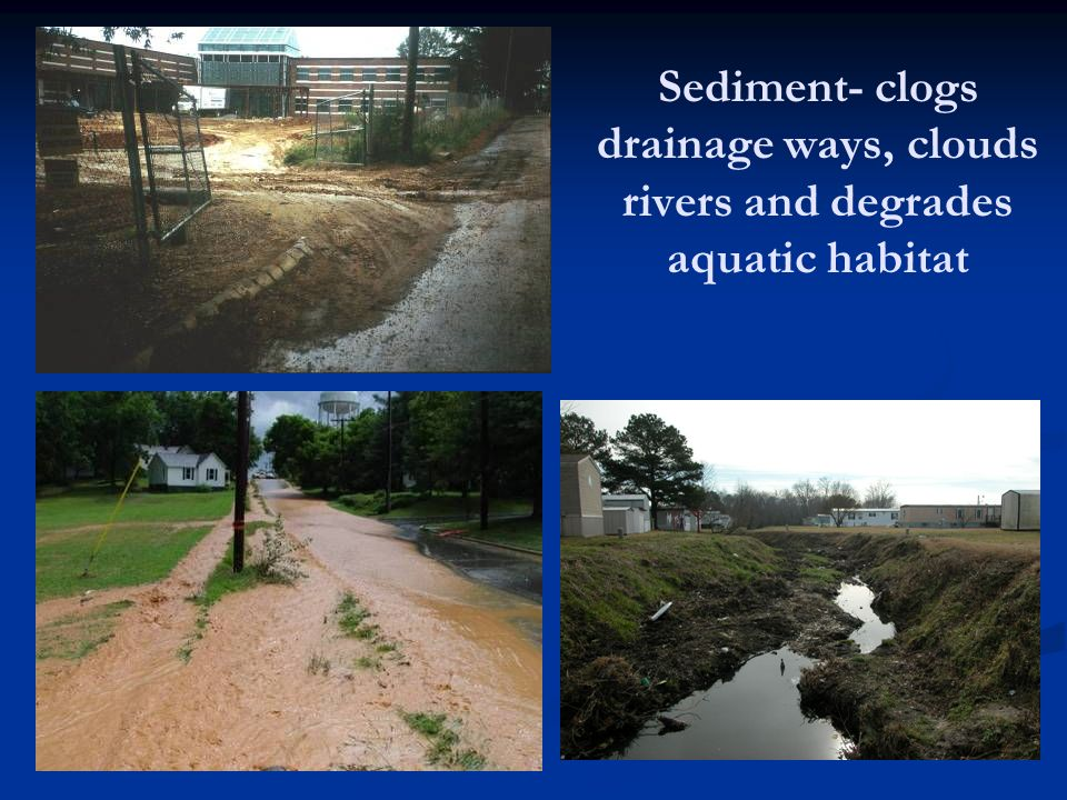 Sediment- clogs drainage ways, clouds rivers and degrades aquatic habitat
