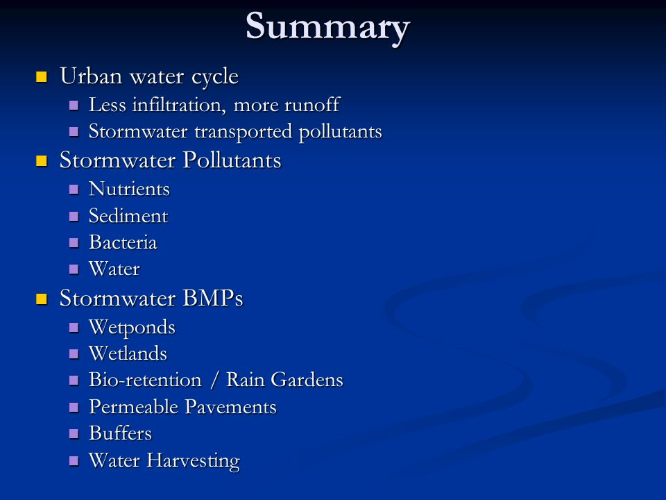 Summary Urban water cycle Urban water cycle Less infiltration, more runoff Less infiltration, more runoff Stormwater transported pollutants Stormwater transported pollutants Stormwater Pollutants Stormwater Pollutants Nutrients Nutrients Sediment Sediment Bacteria Bacteria Water Water Stormwater BMPs Stormwater BMPs Wetponds Wetponds Wetlands Wetlands Bio-retention / Rain Gardens Bio-retention / Rain Gardens Permeable Pavements Permeable Pavements Buffers Buffers Water Harvesting Water Harvesting