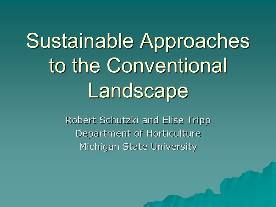 Sustainable Approaches to the Conventional Landscape Robert Schutzki and Elise Tripp Department of Horticulture Michigan State University
