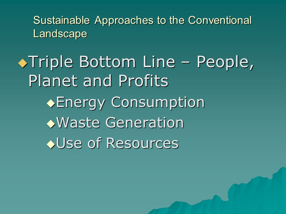 Sustainable Approaches to the Conventional Landscape Triple Bottom Line – People, Planet and Profits Triple Bottom Line – People, Planet and Profits Energy Consumption Energy Consumption Waste Generation Waste Generation Use of Resources Use of Resources