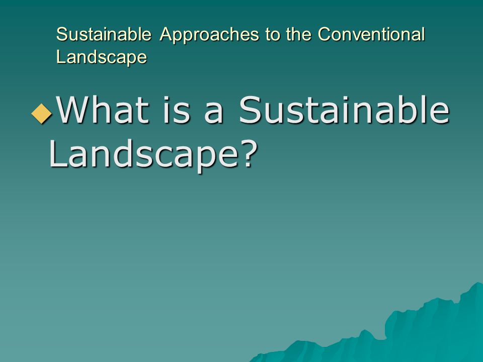 Sustainable Approaches to the Conventional Landscape What is a Sustainable Landscape.