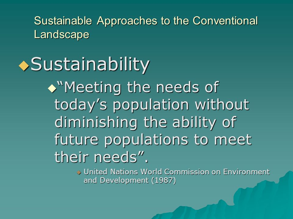 Sustainable Approaches to the Conventional Landscape Sustainability Sustainability Meeting the needs of todays population without diminishing the abil