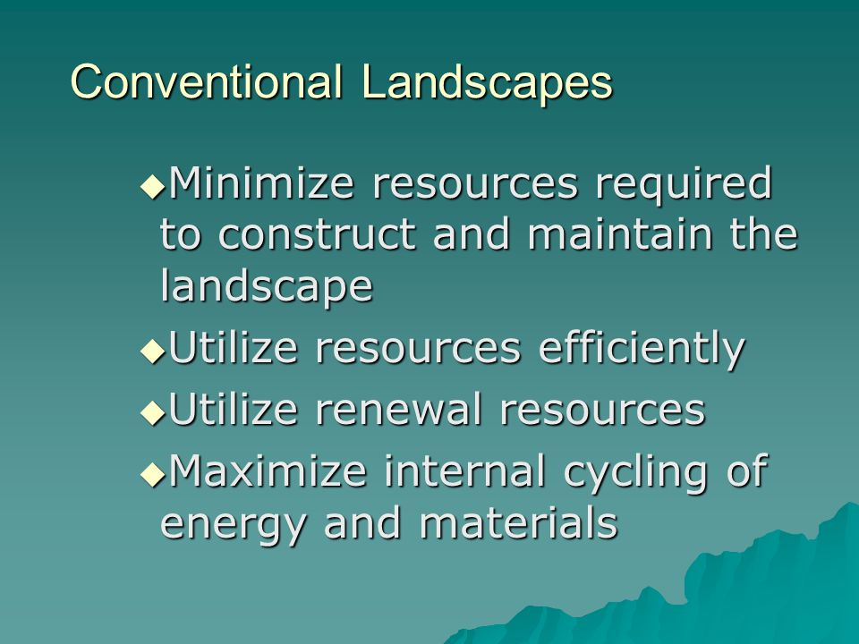 Conventional Landscapes Minimize resources required to construct and maintain the landscape Minimize resources required to construct and maintain the