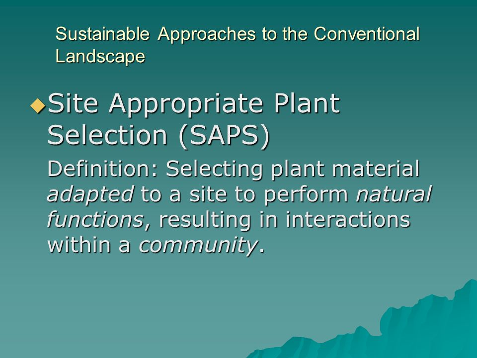Sustainable Approaches to the Conventional Landscape Site Appropriate Plant Selection (SAPS) Site Appropriate Plant Selection (SAPS) Definition: Selecting plant material adapted to a site to perform natural functions, resulting in interactions within a community.