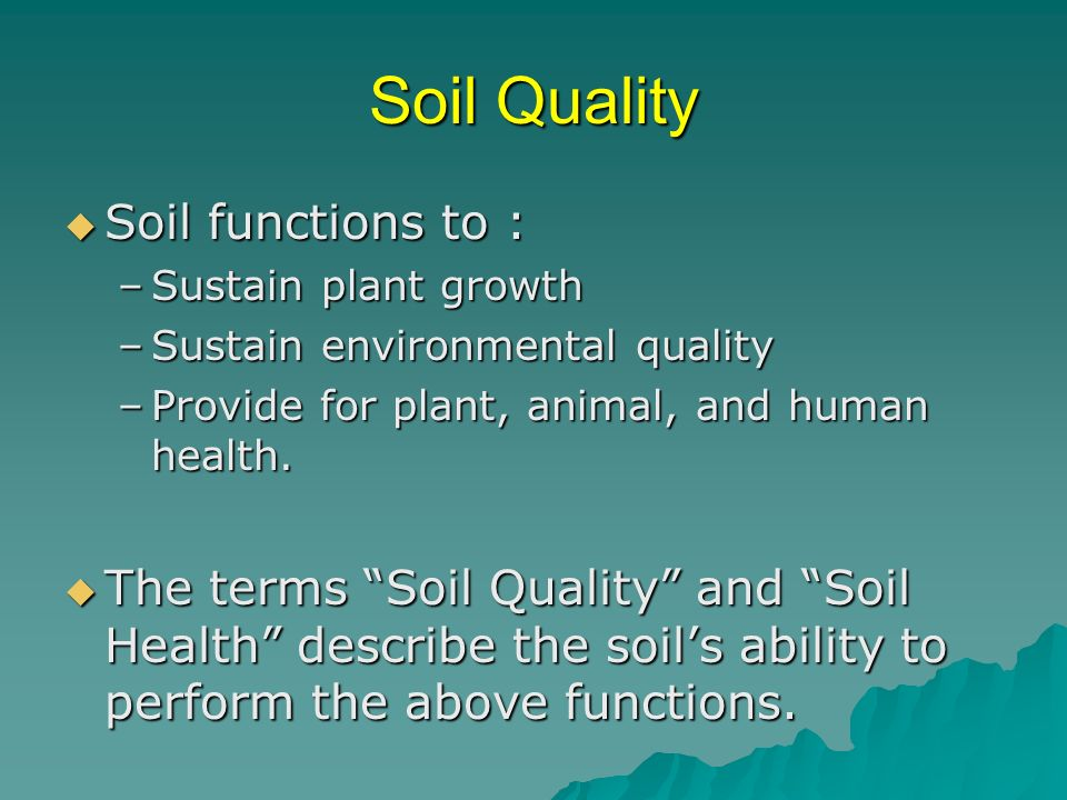 Soil Quality Soil functions to : Soil functions to : –Sustain plant growth –Sustain environmental quality –Provide for plant, animal, and human health.
