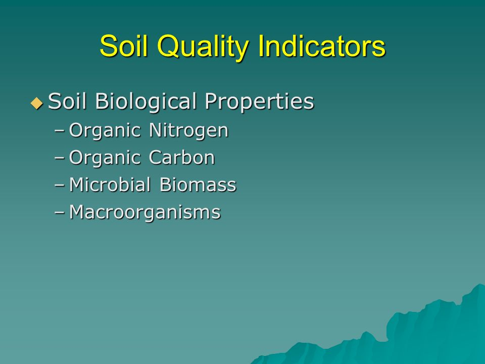 Soil Quality Indicators Soil Biological Properties Soil Biological Properties –Organic Nitrogen –Organic Carbon –Microbial Biomass –Macroorganisms